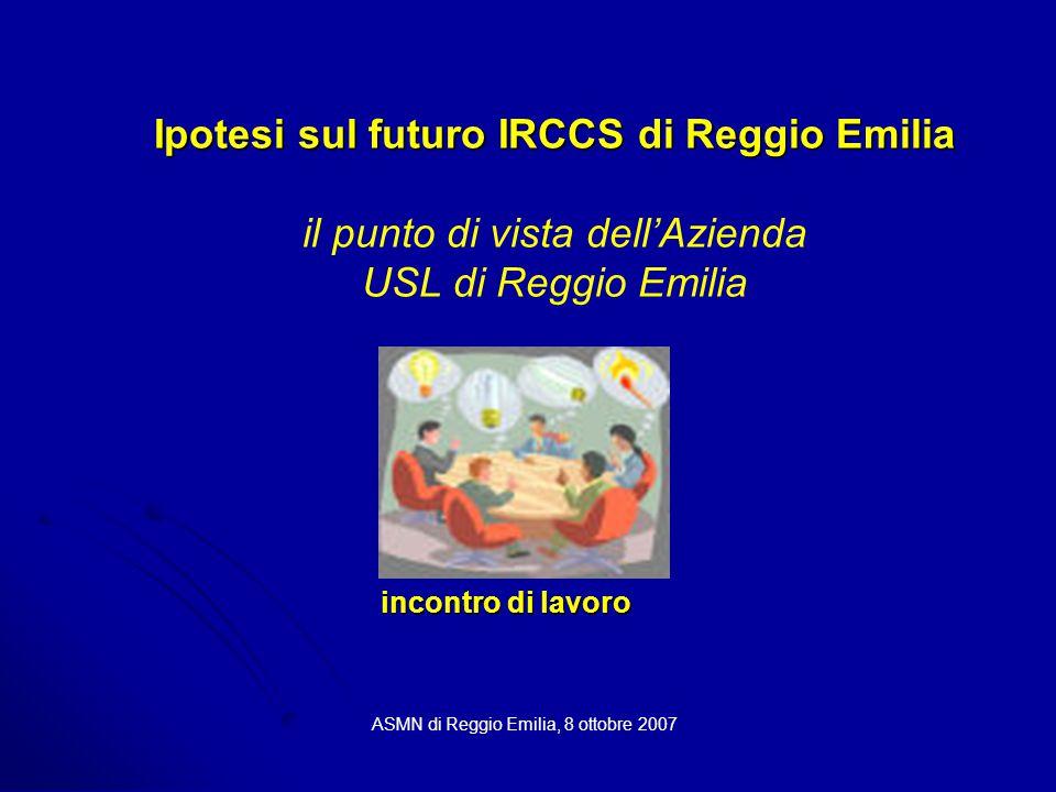 Ipotesi sul futuro IRCCS di Reggio Emilia Ipotesi sul futuro IRCCS di Reggio Emilia il punto di vista dell'Azienda USL di Reggio Emilia ASMN di Reggio Emilia, 8 ottobre 2007 incontro di lavoro