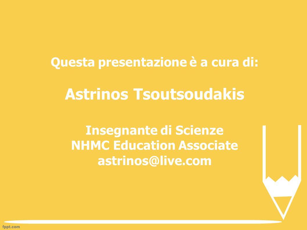 Questa presentazione è a cura di: Astrinos Tsoutsoudakis Insegnante di Scienze NHMC Education Associate astrinos@live.com