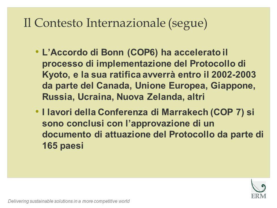 Delivering sustainable solutions in a more competitive world Il Contesto Internazionale (segue) L'Accordo di Bonn (COP6) ha accelerato il processo di implementazione del Protocollo di Kyoto, e la sua ratifica avverrà entro il 2002-2003 da parte del Canada, Unione Europea, Giappone, Russia, Ucraina, Nuova Zelanda, altri I lavori della Conferenza di Marrakech (COP 7) si sono conclusi con l'approvazione di un documento di attuazione del Protocollo da parte di 165 paesi