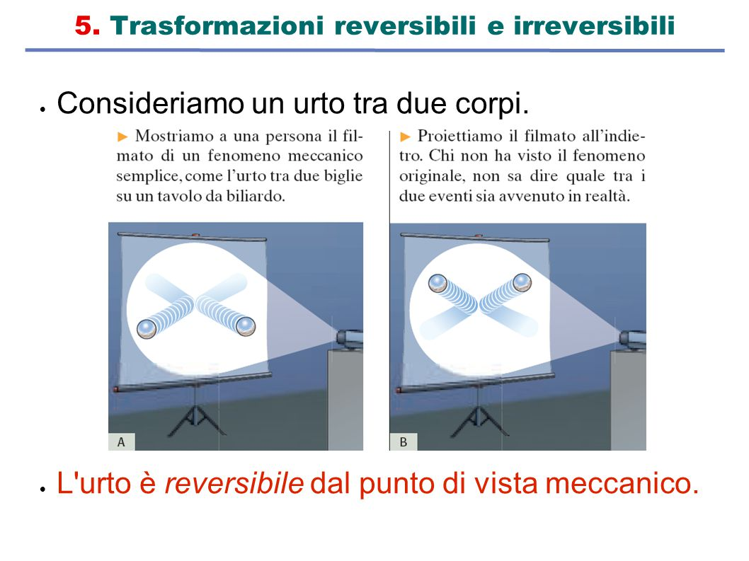 5. Trasformazioni reversibili e irreversibili  Consideriamo un urto tra due corpi.  L'urto è reversibile dal punto di vista meccanico.