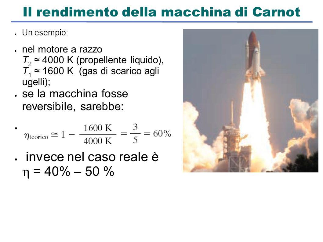 Il rendimento della macchina di Carnot  Un esempio:  nel motore a razzo T 2 ≈ 4000 K (propellente liquido), T 1 ≈ 1600 K (gas di scarico agli ugelli