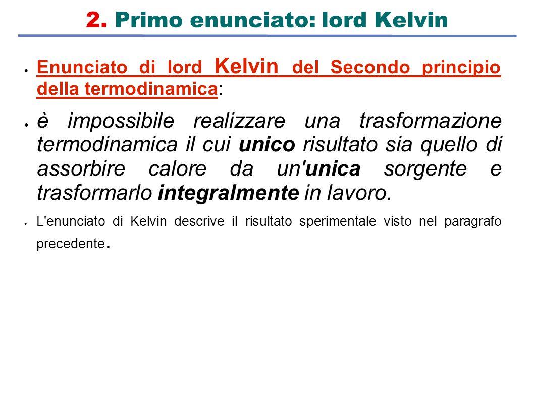 2. Primo enunciato: lord Kelvin  Enunciato di lord Kelvin del Secondo principio della termodinamica:  è impossibile realizzare una trasformazione te