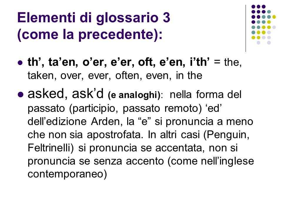 Elementi di glossario 3 (come la precedente): th', ta'en, o'er, e'er, oft, e'en, i'th' = the, taken, over, ever, often, even, in the asked, ask'd (e analoghi): nella forma del passato (participio, passato remoto) 'ed' dell'edizione Arden, la e si pronuncia a meno che non sia apostrofata.