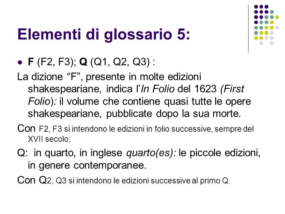 Elementi di glossario 5: F (F2, F3); Q (Q1, Q2, Q3) : La dizione F , presente in molte edizioni shakespeariane, indica l'In Folio del 1623 (First Folio): il volume che contiene quasi tutte le opere shakespeariane, pubblicate dopo la sua morte.
