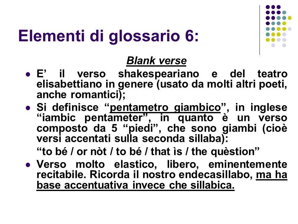 Elementi di glossario 6: Blank verse E' il verso shakespeariano e del teatro elisabettiano in genere (usato da molti altri poeti, anche romantici); Si definisce pentametro giambico , in inglese iambic pentameter , in quanto è un verso composto da 5 piedi , che sono giambi (cioè versi accentati sulla seconda sillaba): to bé / or nòt / to bé / that ìs / the quèstion Verso molto elastico, libero, eminentemente recitabile.