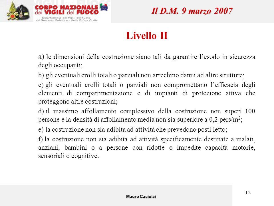 12 Il D.M. 9 marzo 2007 Livello II a) le dimensioni della costruzione siano tali da garantire l'esodo in sicurezza degli occupanti; b) gli eventuali c