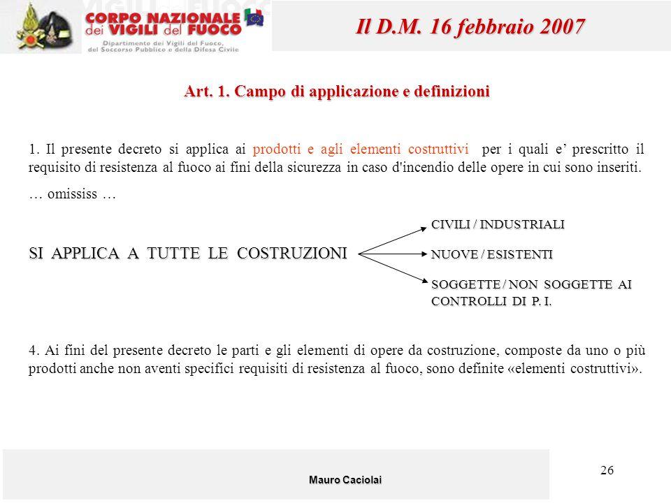 26 Mauro Caciolai Il D.M. 16 febbraio 2007 Art. 1. Campo di applicazione e definizioni 1. Il presente decreto si applica ai prodotti e agli elementi c