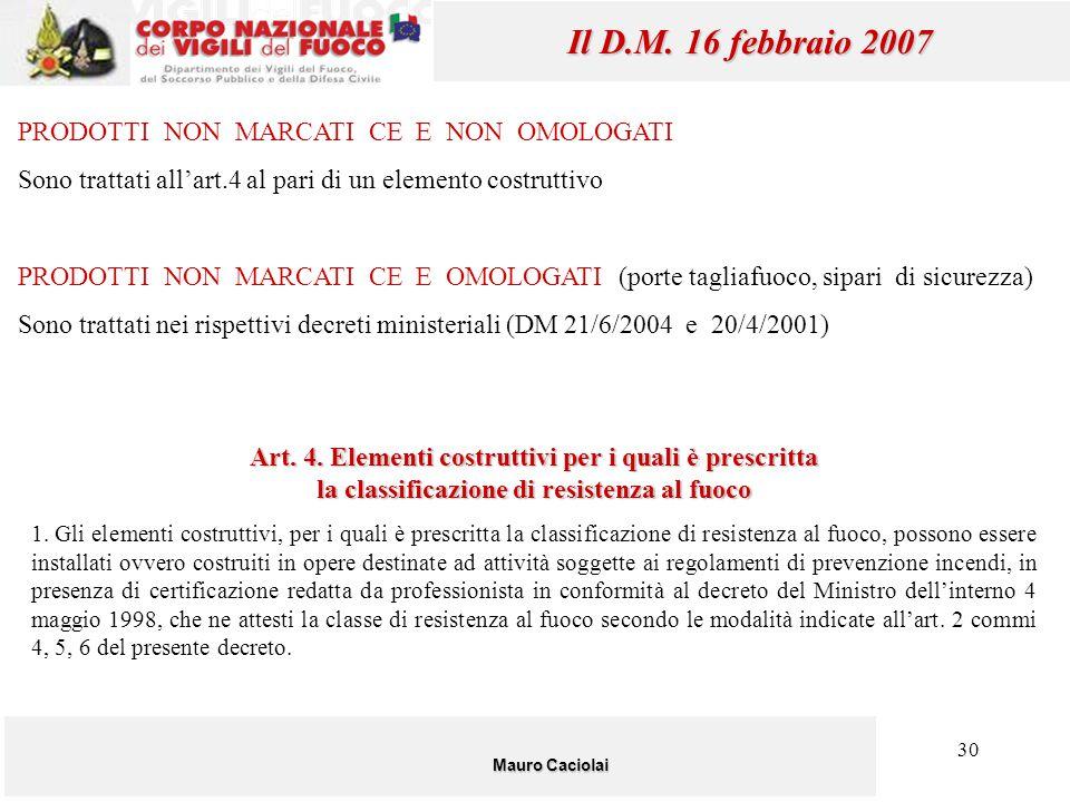 30 Mauro Caciolai Il D.M. 16 febbraio 2007 PRODOTTI NON MARCATI CE E NON OMOLOGATI Sono trattati all'art.4 al pari di un elemento costruttivo PRODOTTI