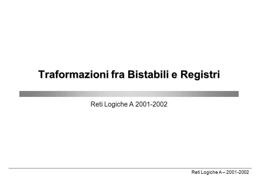 Reti Logiche A – 2001-2002 Traformazioni fra Bistabili e Registri Reti Logiche A 2001-2002