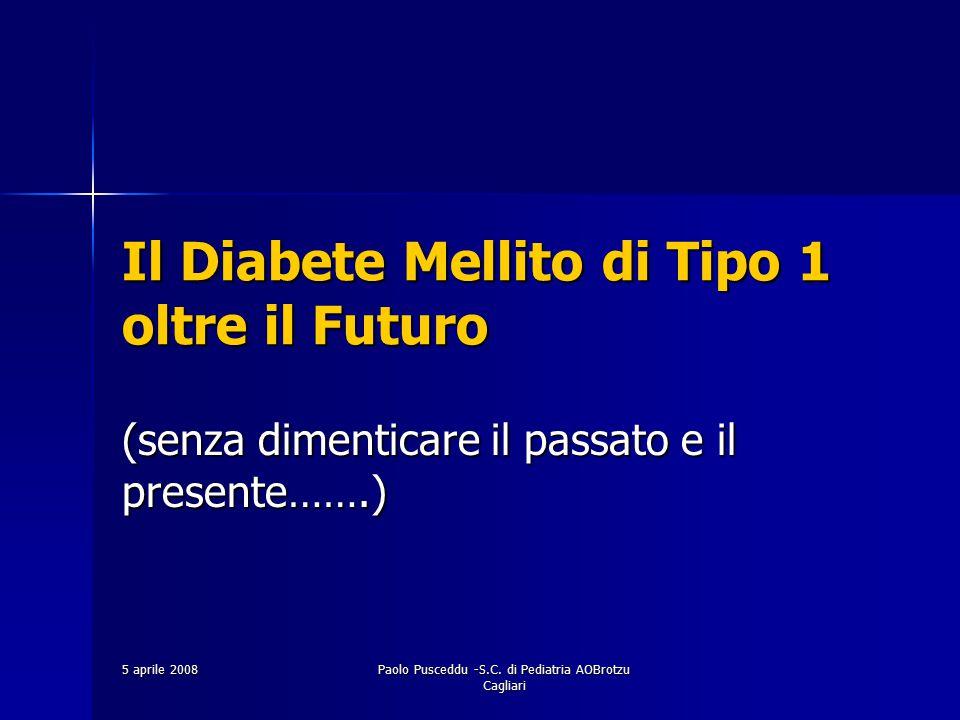 5 aprile 2008 Paolo Pusceddu -S.C. di Pediatria AOBrotzu Cagliari Il Diabete Mellito di Tipo 1 oltre il Futuro (senza dimenticare il passato e il pres