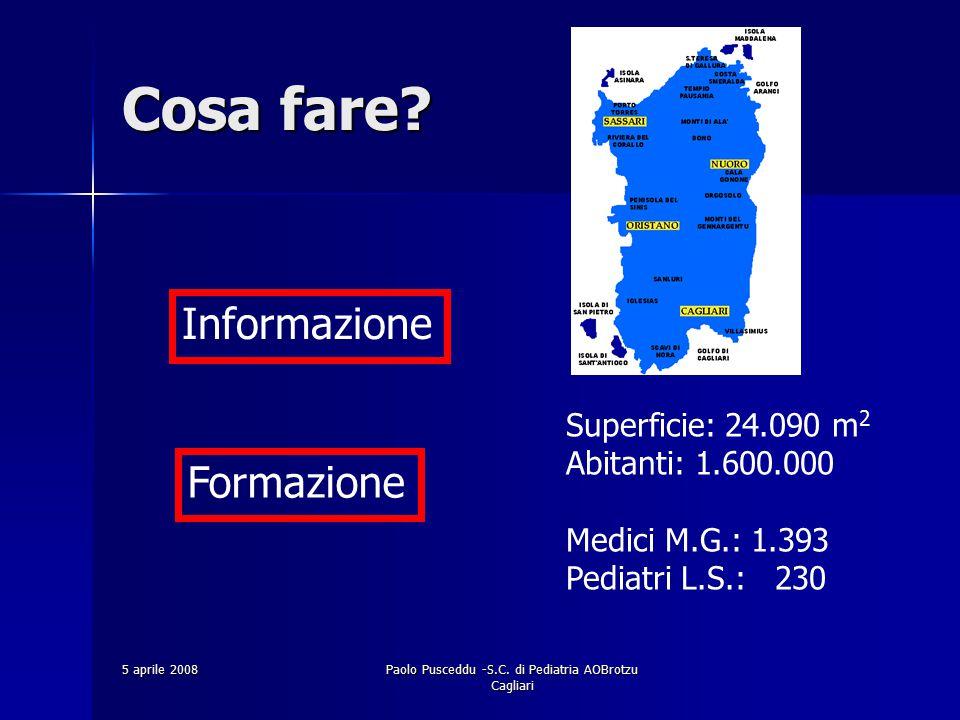 5 aprile 2008Paolo Pusceddu -S.C. di Pediatria AOBrotzu Cagliari Formazione Informazione Cosa fare? Superficie: 24.090 m 2 Abitanti: 1.600.000 Medici
