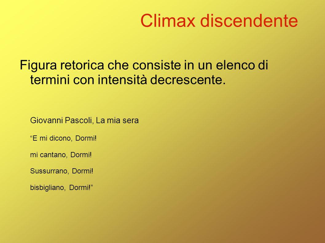 """Climax discendente Figura retorica che consiste in un elenco di termini con intensità decrescente. Giovanni Pascoli, La mia sera """"E mi dicono, Dormi!"""