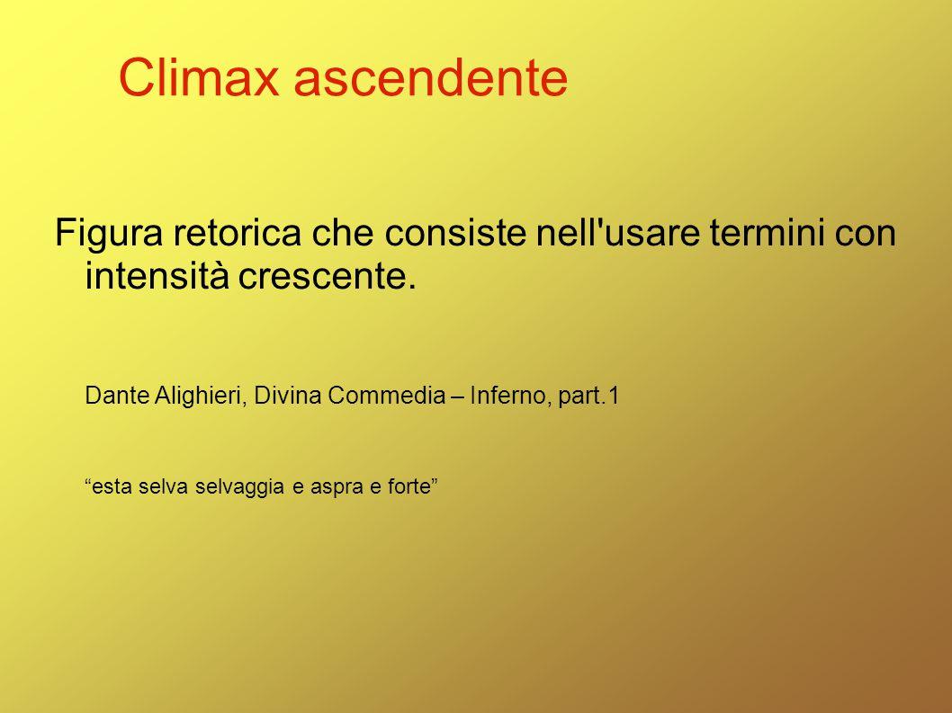 """Climax ascendente Figura retorica che consiste nell'usare termini con intensità crescente. Dante Alighieri, Divina Commedia – Inferno, part.1 """"esta se"""