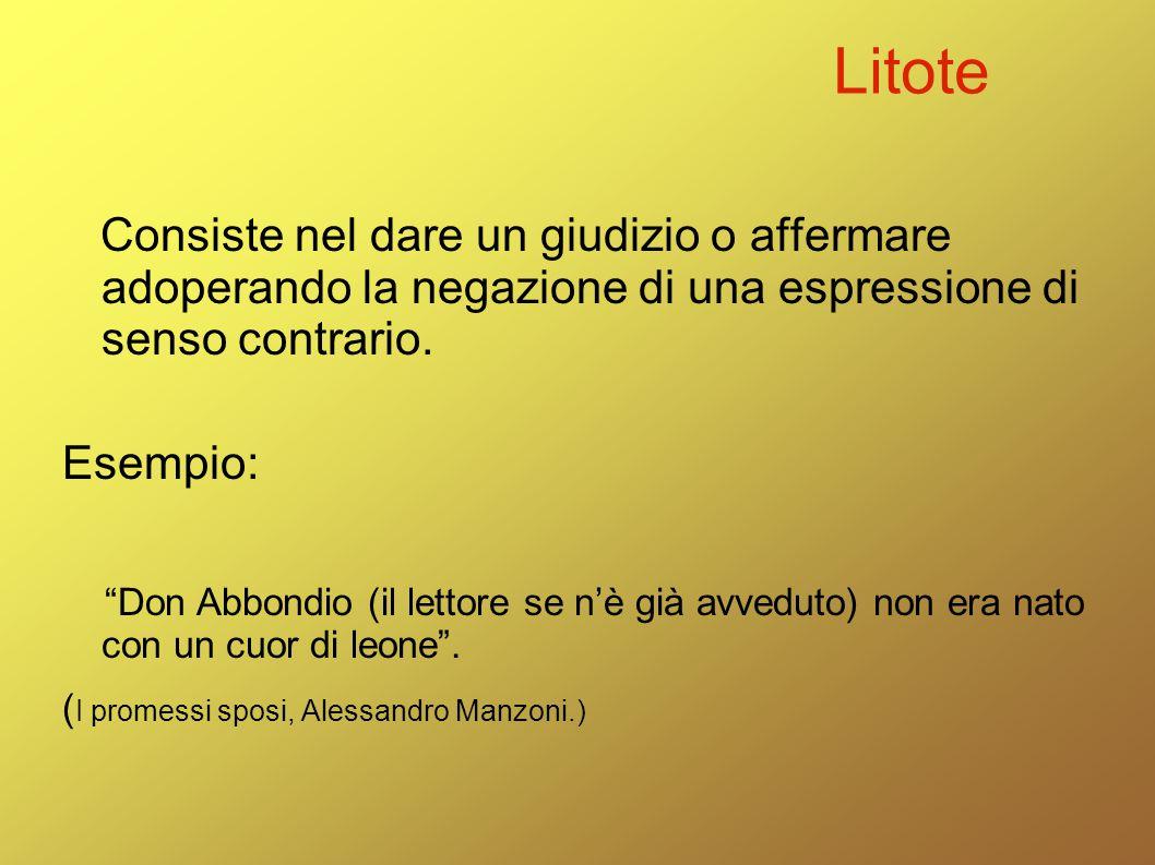"""Litote Consiste nel dare un giudizio o affermare adoperando la negazione di una espressione di senso contrario. Esempio: """"Don Abbondio (il lettore se"""