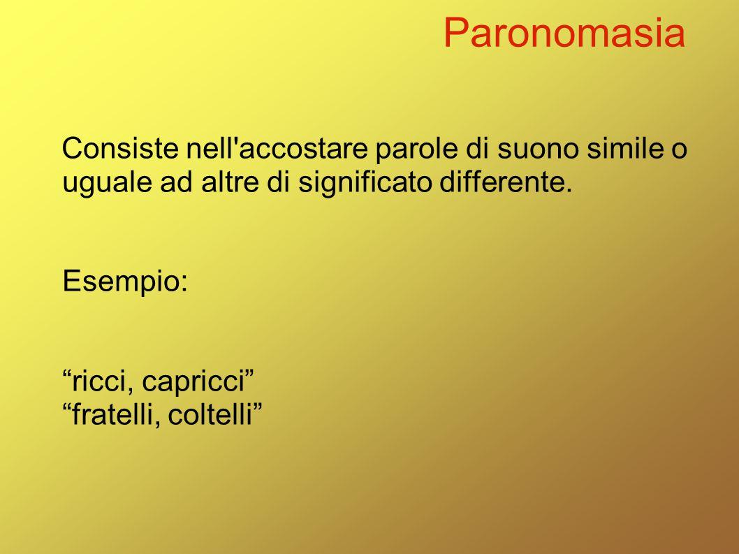 """Paronomasia Consiste nell'accostare parole di suono simile o uguale ad altre di significato differente. Esempio: """"ricci, capricci"""" """"fratelli, coltelli"""