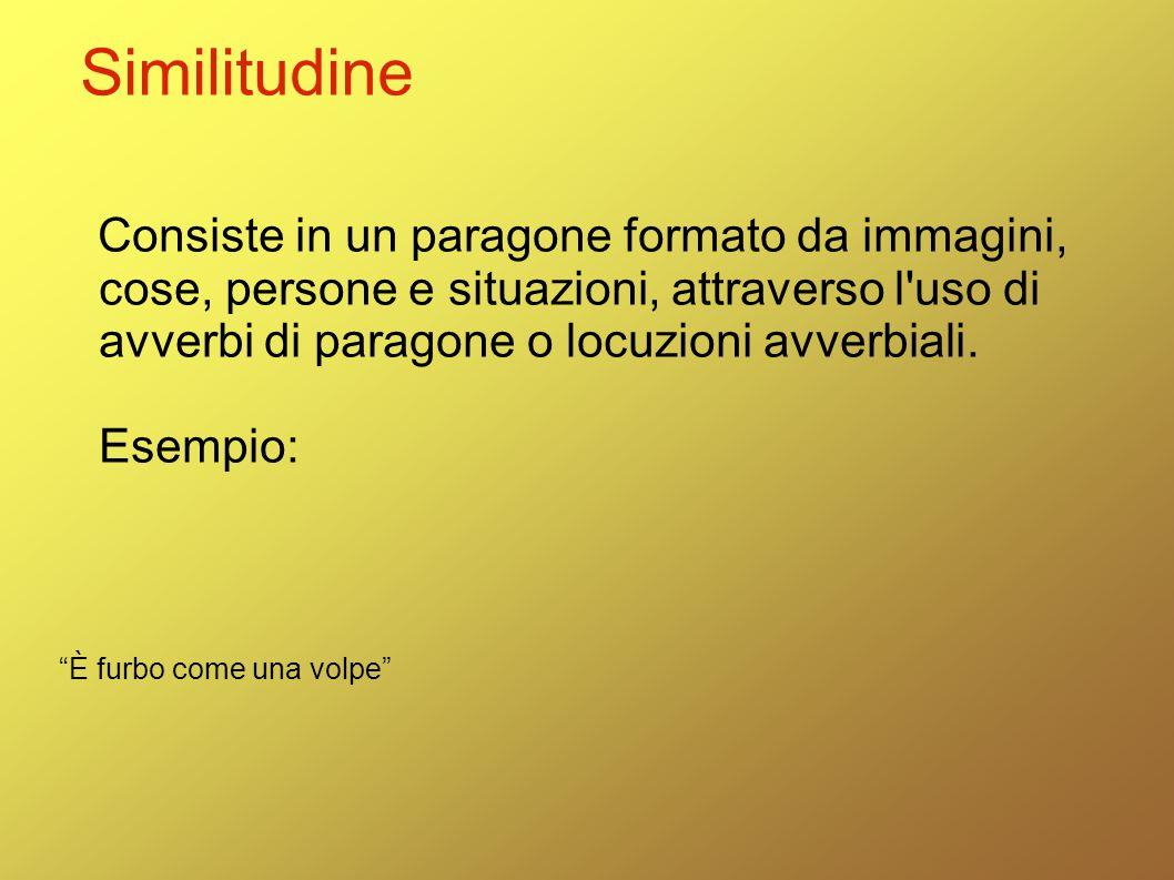 Similitudine Consiste in un paragone formato da immagini, cose, persone e situazioni, attraverso l'uso di avverbi di paragone o locuzioni avverbiali.