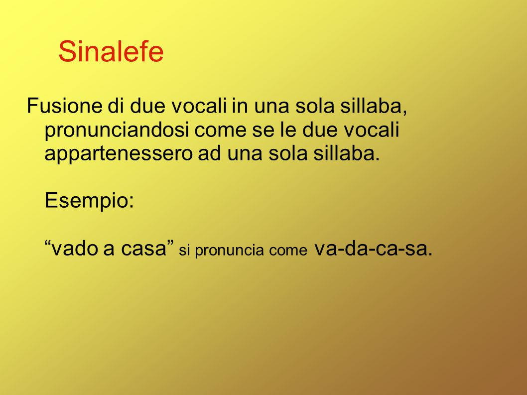 """Sinalefe Fusione di due vocali in una sola sillaba, pronunciandosi come se le due vocali appartenessero ad una sola sillaba. Esempio: """"vado a casa"""" si"""