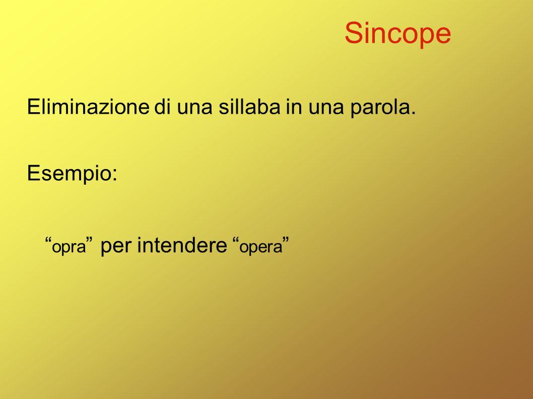 "Sincope Eliminazione di una sillaba in una parola. Esempio: "" opra "" per intendere "" opera """