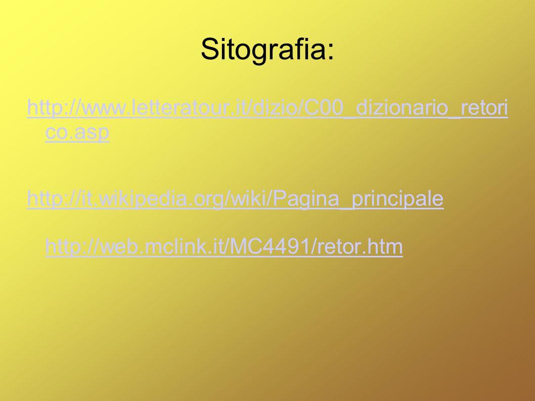 Sitografia: http://www.letteratour.it/dizio/C00_dizionario_retori co.asp http://it.wikipedia.org/wiki/Pagina_principale http://web.mclink.it/MC4491/re