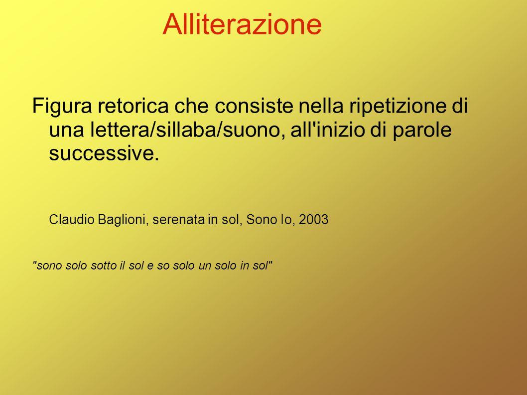 Alliterazione Figura retorica che consiste nella ripetizione di una lettera/sillaba/suono, all'inizio di parole successive. Claudio Baglioni, serenata