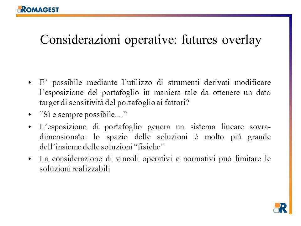 Considerazioni operative: futures overlay E' possibile mediante l'utilizzo di strumenti derivati modificare l'esposizione del portafoglio in maniera tale da ottenere un dato target di sensitività del portafoglio ai fattori.
