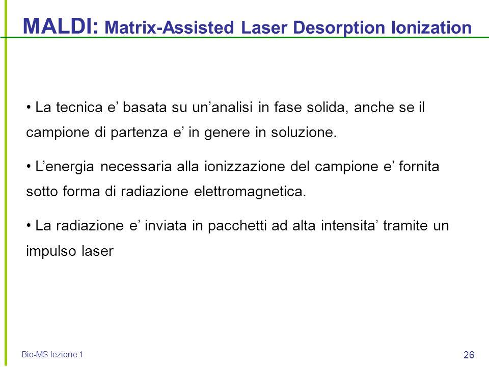 Bio-MS lezione 1 26 MALDI: Matrix-Assisted Laser Desorption Ionization La tecnica e' basata su un'analisi in fase solida, anche se il campione di part