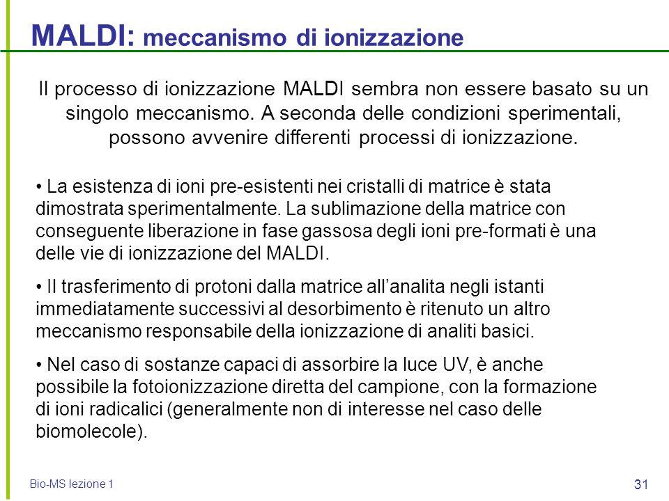 Bio-MS lezione 1 31 MALDI: meccanismo di ionizzazione Il processo di ionizzazione MALDI sembra non essere basato su un singolo meccanismo. A seconda d
