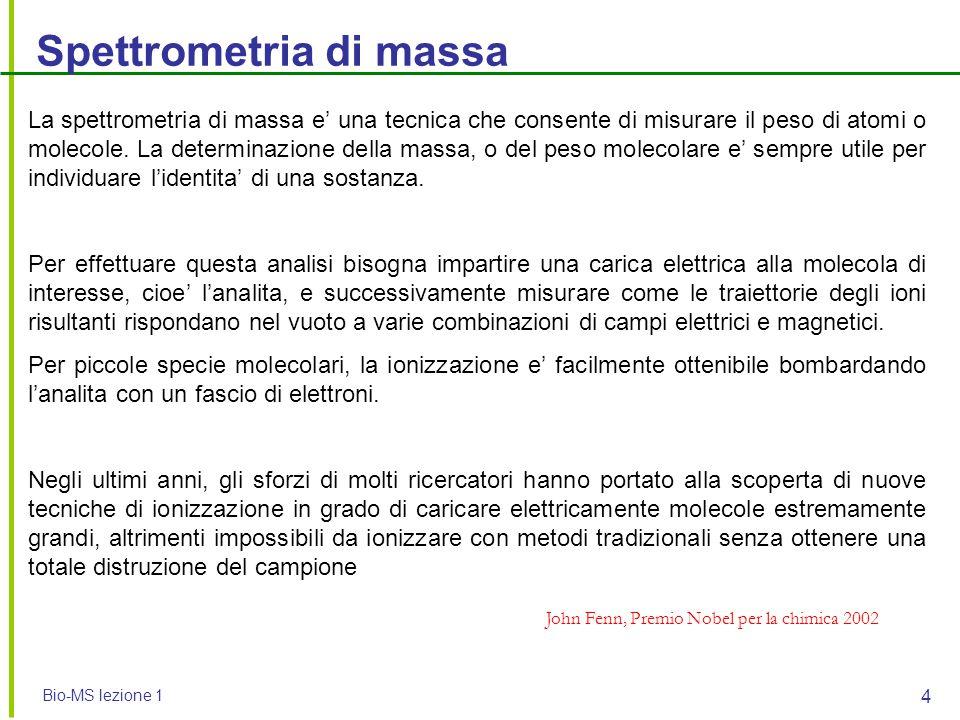 Bio-MS lezione 1 4 Spettrometria di massa La spettrometria di massa e' una tecnica che consente di misurare il peso di atomi o molecole. La determinaz