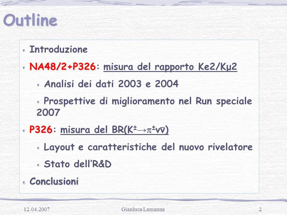 2Gianluca Lamanna12.04.2007 Outline Introduzione NA48/2+P326 NA48/2+P326: misura del rapporto Ke2/Kμ2 Analisi dei dati 2003 e 2004 Prospettive di miglioramento nel Run speciale 2007 P326 P326: misura del BR(K ± →  ± νν) Layout e caratteristiche del nuovo rivelatore Stato dell'R&D Conclusioni Conclusioni