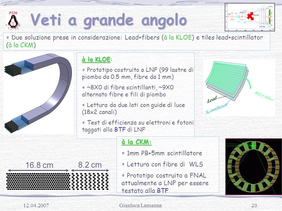 20Gianluca Lamanna12.04.2007 Veti a grande angolo Veti a grande angolo 16.8 cm 8.2 cm Due soluzione prese in considerazione: Lead+fibers (à la KLOE) e tiles lead+scintillator (à la CKM) à la KLOE à la KLOE: Prototipo costruito a LNF (99 lastre di piombo da 0.5 mm, fibre da 1 mm) ~8X0 di fibre scintillanti, ~9X0 alternato fibre e fili di piombo Lettura da due lati con guide di luce (18x2 canali) Test di efficienza su elettroni e fotoni taggati alla BTF di LNF à la CKM: 1mm PB+5mm scintillatore Lettura con fibre di WLS Prototipo costruito a FNAL attualmente a LNF per essere testato alla BTF