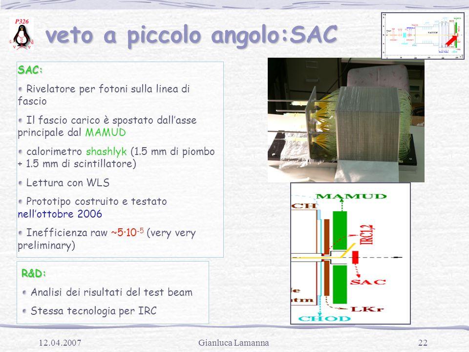 22Gianluca Lamanna12.04.2007 veto a piccolo angolo:SAC veto a piccolo angolo:SAC SAC: Rivelatore per fotoni sulla linea di fascio Il fascio carico è spostato dall'asse principale dal MAMUD calorimetro shashlyk (1.5 mm di piombo + 1.5 mm di scintillatore) Lettura con WLS Prototipo costruito e testato nell'ottobre 2006 Inefficienza raw ~5·10 -5 (very very preliminary) R&D: Analisi dei risultati del test beam Stessa tecnologia per IRC