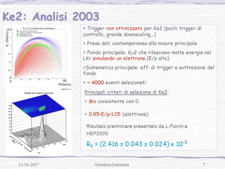 7Gianluca Lamanna12.04.2007 Ke2: Analisi 2003 Trigger non ottimizzato per Ke2 (pochi trigger di controllo, grande downscaling,..) Presa dati contemporanea alla misura principale Fondo principale: K  2 che rilasciano molta energia nel LKr simulando un elettrone (E/p alto) Sistematica principale: eff.