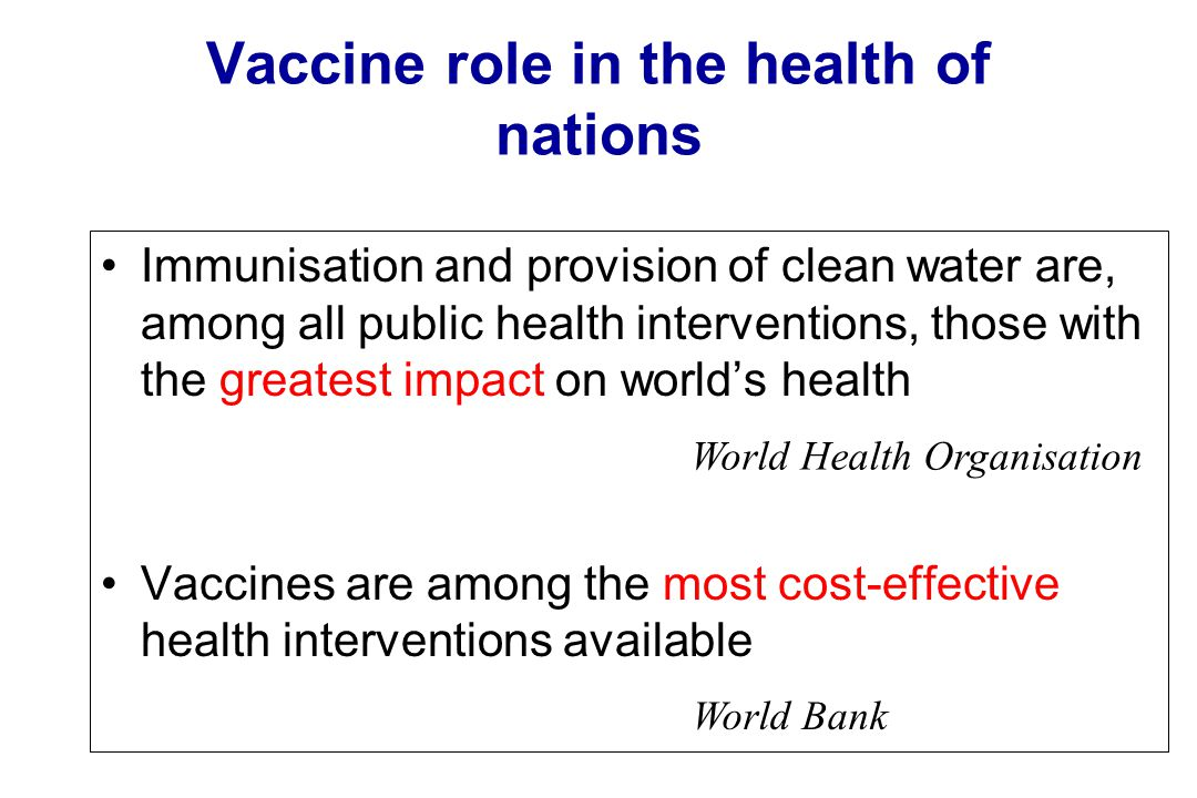 Vaccine role in the health of nations Immunisation and provision of clean water are, among all public health interventions, those with the greatest im