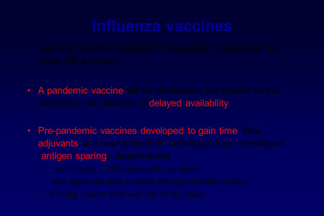 Influenza vaccines Vaccines are the mainstay for prevention of seasonal flu since half a century A pandemic vaccine will be developed, but impact on the pandemic low because of delayed availability Pre-pandemic vaccines developed to gain time.