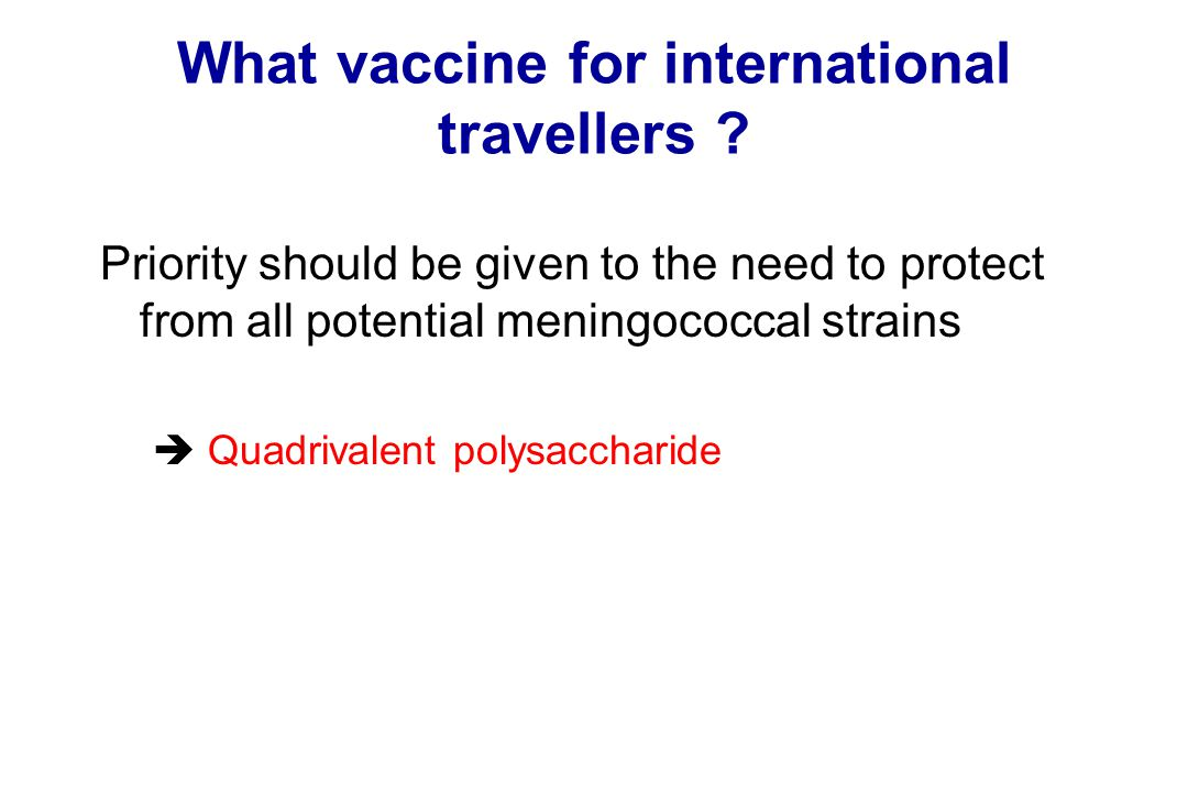 What vaccine for international travellers ? Priority should be given to the need to protect from all potential meningococcal strains  Quadrivalent po
