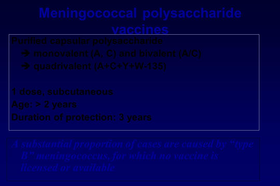Meningococcal polysaccharide vaccines Purified capsular polysaccharide  monovalent (A, C) and bivalent (A/C)  quadrivalent (A+C+Y+W-135) 1 dose, sub
