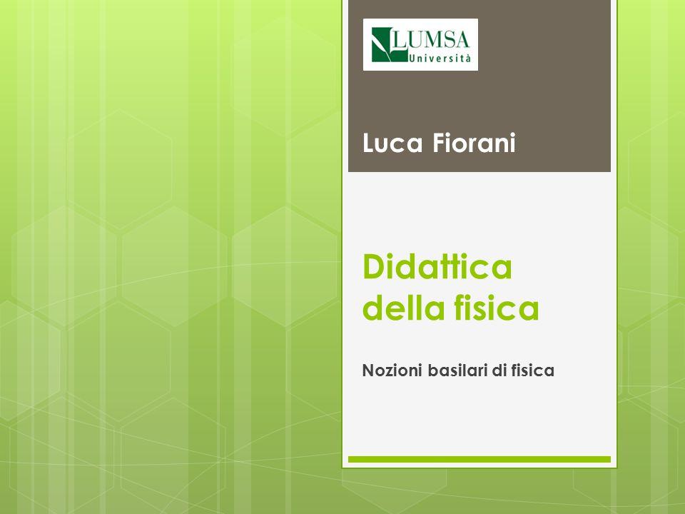 Didattica della fisica Nozioni basilari di fisica Luca Fiorani