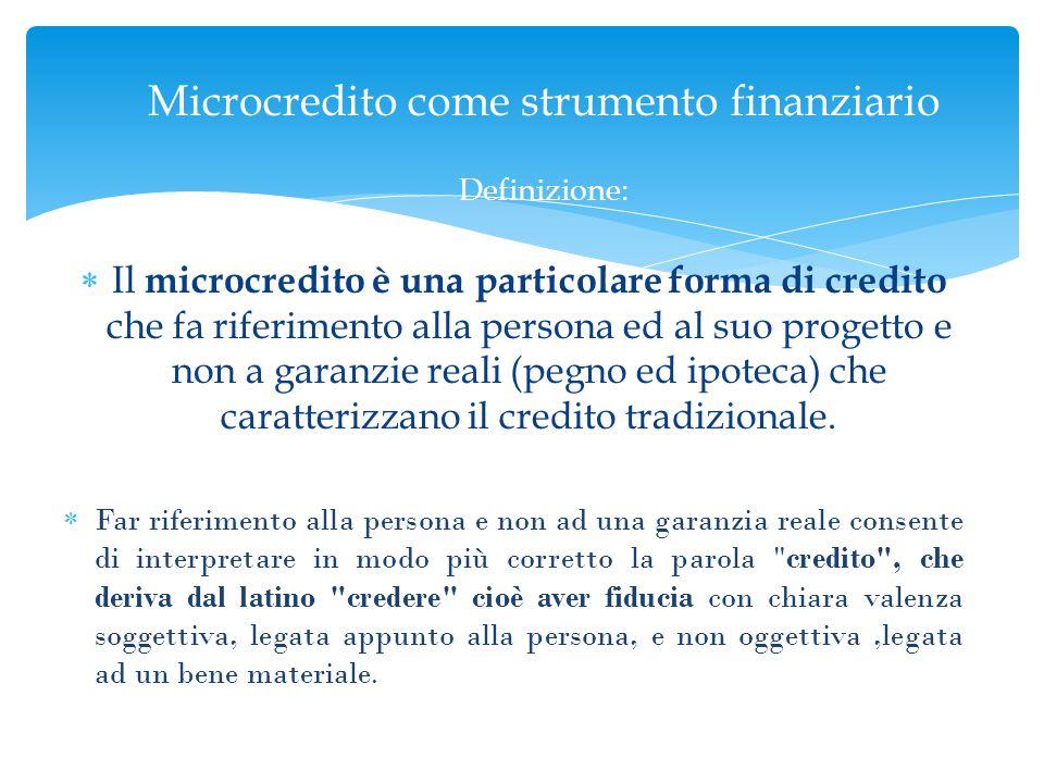  Il microcredito è una particolare forma di credito che fa riferimento alla persona ed al suo progetto e non a garanzie reali (pegno ed ipoteca) che