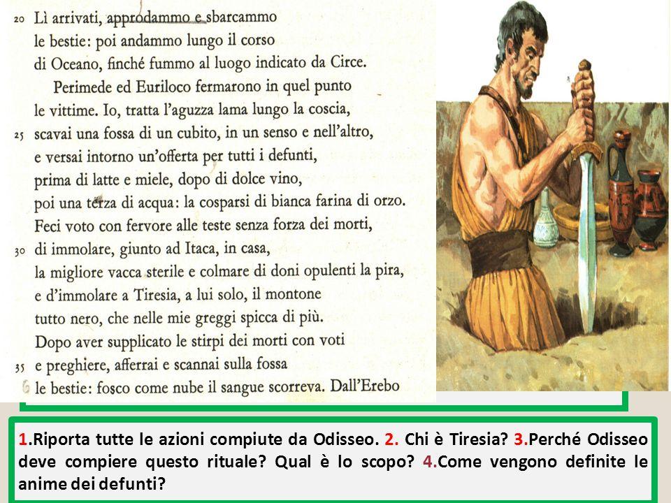 1.Riporta tutte le azioni compiute da Odisseo. 2. Chi è Tiresia? 3.Perché Odisseo deve compiere questo rituale? Qual è lo scopo? 4.Come vengono defini