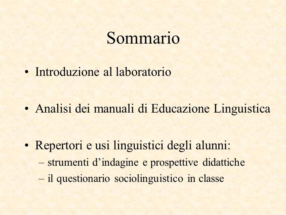 Sommario Introduzione al laboratorio Analisi dei manuali di Educazione Linguistica Repertori e usi linguistici degli alunni: –strumenti d'indagine e prospettive didattiche –il questionario sociolinguistico in classe