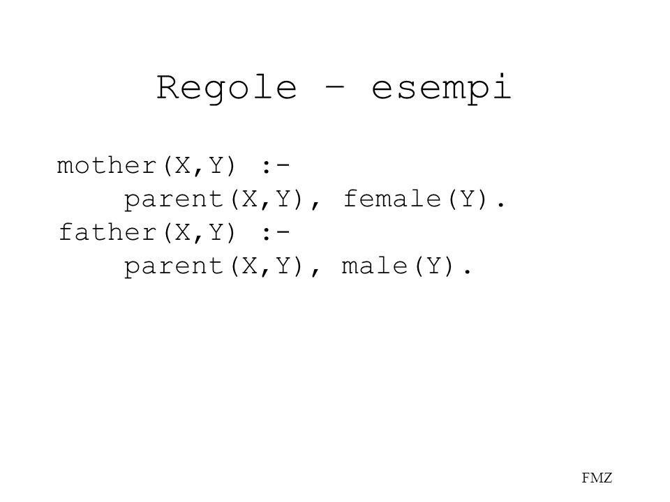 FMZ Regole – esempi mother(X,Y) :- parent(X,Y), female(Y). father(X,Y) :- parent(X,Y), male(Y).