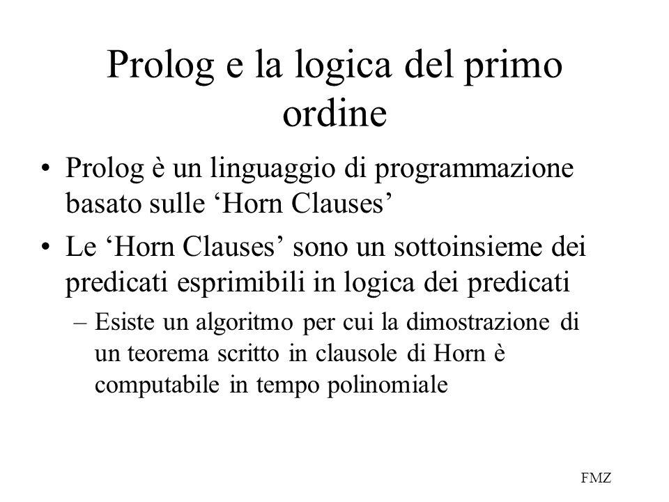 FMZ Prolog e la logica del primo ordine Prolog è un linguaggio di programmazione basato sulle 'Horn Clauses' Le 'Horn Clauses' sono un sottoinsieme dei predicati esprimibili in logica dei predicati –Esiste un algoritmo per cui la dimostrazione di un teorema scritto in clausole di Horn è computabile in tempo polinomiale