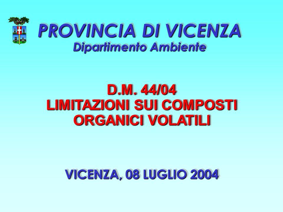 VICENZA, 08 LUGLIO 2004 PROVINCIA DI VICENZA Dipartimento Ambiente D.M. 44/04 LIMITAZIONI SUI COMPOSTI ORGANICI VOLATILI D.M. 44/04 LIMITAZIONI SUI CO