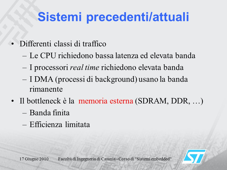 17 Giugno 2010Facoltà di Ingegneria di Catania - Corso di Sistemi embedded Differenti classi di traffico –Le CPU richiedono bassa latenza ed elevata banda –I processori real time richiedono elevata banda –I DMA (processi di background) usano la banda rimanente Il bottleneck è la memoria esterna (SDRAM, DDR, …) –Banda finita –Efficienza limitata Sistemi precedenti/attuali