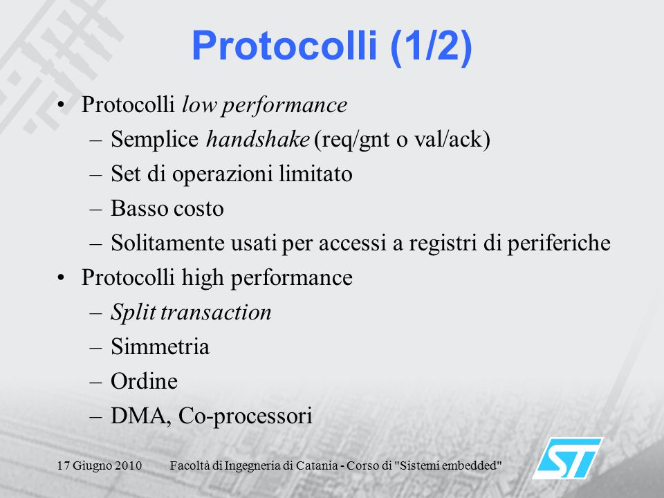 17 Giugno 2010Facoltà di Ingegneria di Catania - Corso di Sistemi embedded Protocolli (1/2) Protocolli low performance –Semplice handshake (req/gnt o val/ack) –Set di operazioni limitato –Basso costo –Solitamente usati per accessi a registri di periferiche Protocolli high performance –Split transaction –Simmetria –Ordine –DMA, Co-processori
