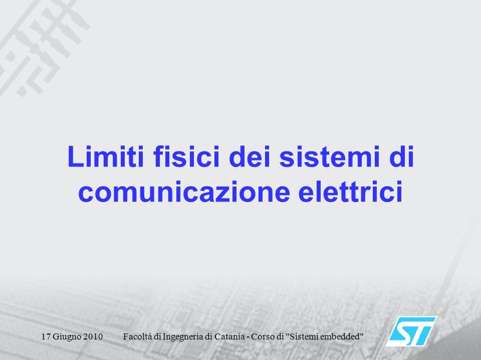 17 Giugno 2010Facoltà di Ingegneria di Catania - Corso di Sistemi embedded Limiti fisici dei sistemi di comunicazione elettrici