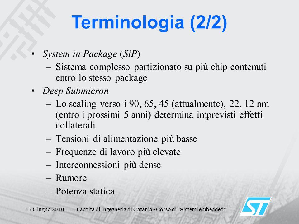17 Giugno 2010Facoltà di Ingegneria di Catania - Corso di Sistemi embedded System in Package (SiP) –Sistema complesso partizionato su più chip contenuti entro lo stesso package Deep Submicron –Lo scaling verso i 90, 65, 45 (attualmente), 22, 12 nm (entro i prossimi 5 anni) determina imprevisti effetti collaterali –Tensioni di alimentazione più basse –Frequenze di lavoro più elevate –Interconnessioni più dense –Rumore –Potenza statica Terminologia (2/2)