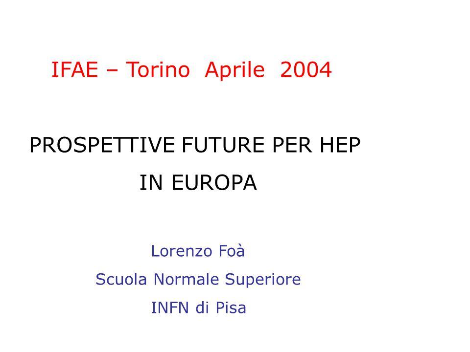 IFAE – Torino Aprile 2004 PROSPETTIVE FUTURE PER HEP IN EUROPA Lorenzo Foà Scuola Normale Superiore INFN di Pisa