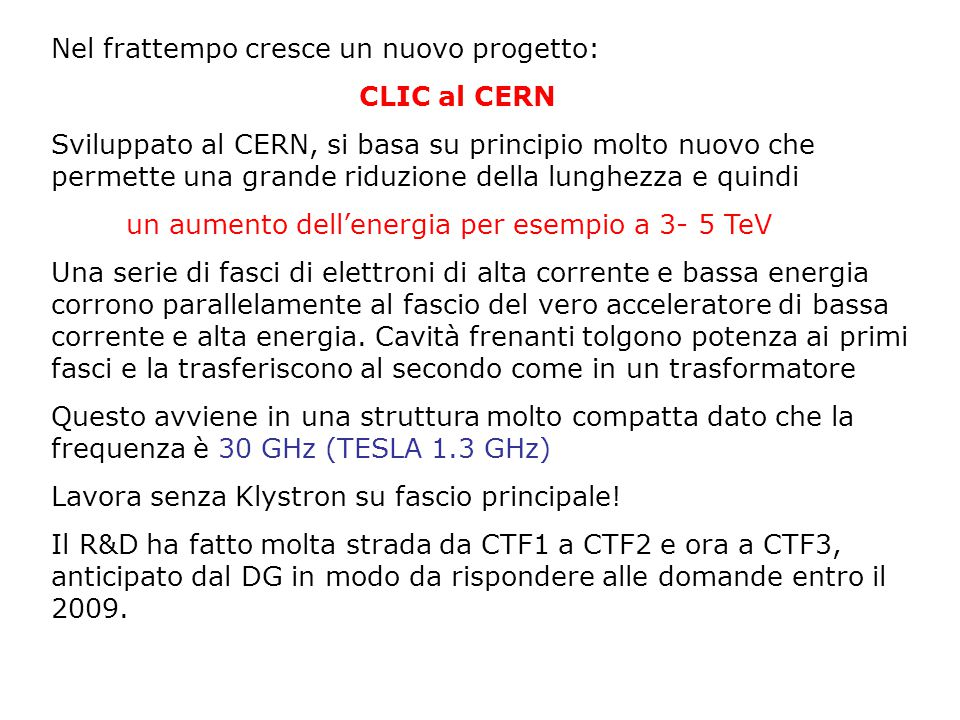 Nel frattempo cresce un nuovo progetto: CLIC al CERN Sviluppato al CERN, si basa su principio molto nuovo che permette una grande riduzione della lunghezza e quindi un aumento dell'energia per esempio a 3- 5 TeV Una serie di fasci di elettroni di alta corrente e bassa energia corrono parallelamente al fascio del vero acceleratore di bassa corrente e alta energia.