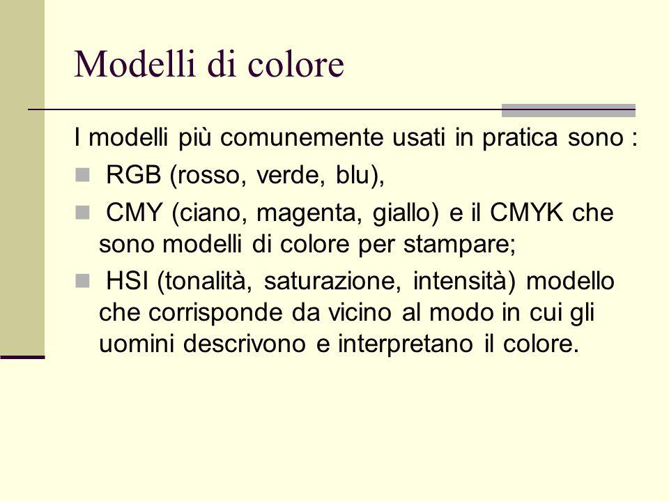 Modelli di colore I modelli più comunemente usati in pratica sono : RGB (rosso, verde, blu), CMY (ciano, magenta, giallo) e il CMYK che sono modelli d